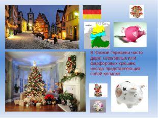 В Южной Германии часто дарят стеклянных или фарфоровых хрюшек, иногда предста