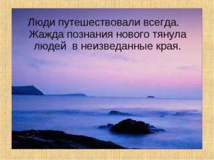 Люди путешествовали всегда. Жажда познания нового тянула людей в неизведанные