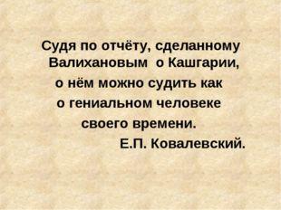 Судя по отчёту, сделанному Валихановым о Кашгарии, о нём можно судить как о