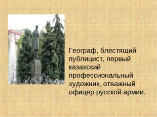 Географ, блестящий публицист, первый казахский профессиональный художник, от
