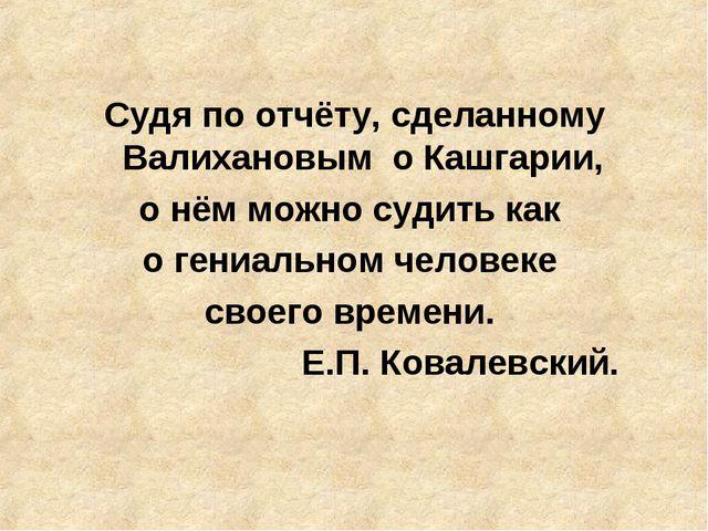 Судя по отчёту, сделанному Валихановым о Кашгарии, о нём можно судить как о...