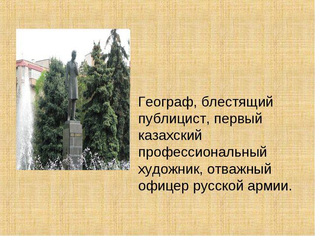 Географ, блестящий публицист, первый казахский профессиональный художник, от...