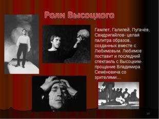 * Гамлет, Галилей, Пугачёв, Свидригайлов- целая палитра образов, созданных вм
