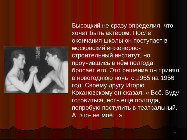 * Высоцкий не сразу определил, что хочет быть актёром. После окончания школы...