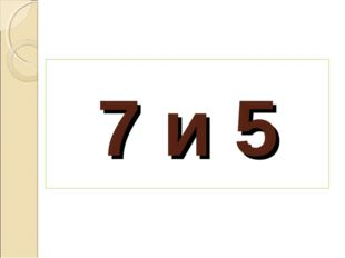 7 и 5