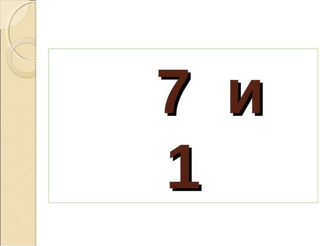 7 и 1