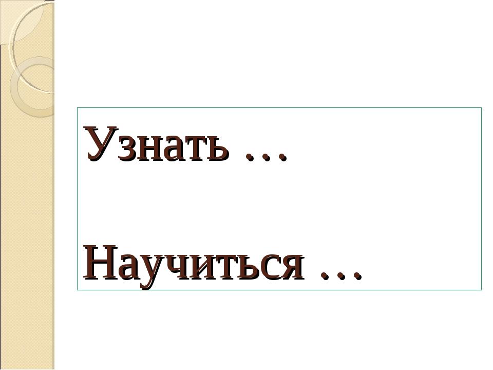 Узнать … Научиться …