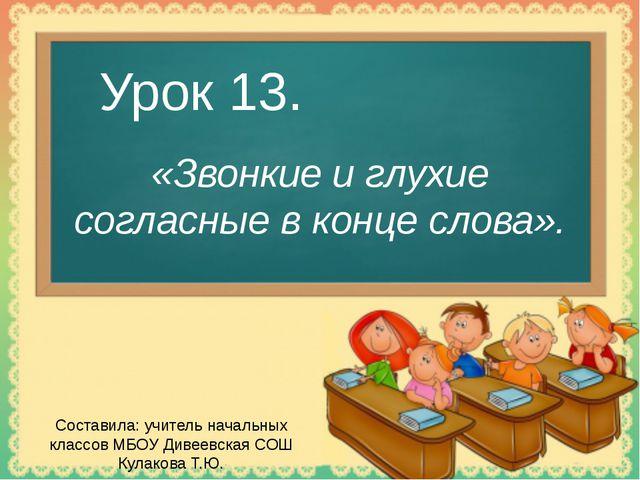 Урок 13. «Звонкие и глухие согласные в конце слова». Составила: учитель начал...