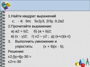 1.Найти квадрат выражений с; - 4; 3m; 5x2y3, 2/3у, 0,2а2 2.Прочитайте выраже