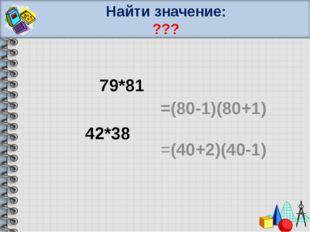 Найти значение: ??? 79*81 42*38 =(80-1)(80+1) =(40+2)(40-1)
