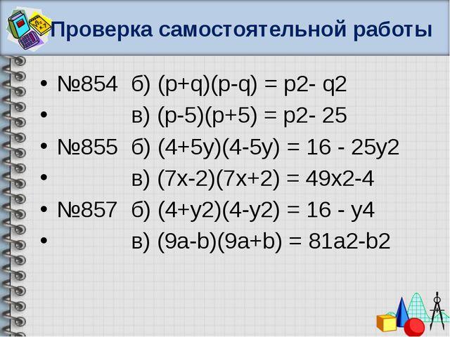 Проверка самостоятельной работы №854 б) (p+q)(p-q) = p2- q2 в) (p-5)(p+5) = p...