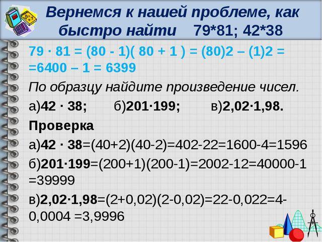 Вернемся к нашей проблеме, как быстро найти 79*81; 42*38 79 ∙ 81 = (80 - 1)(...