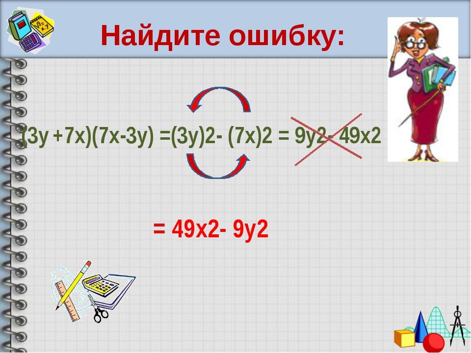 Найдите ошибку: (3y +7х)(7x-3y) =(3у)2- (7х)2 = 9y2- 49x2 = 49x2- 9y2