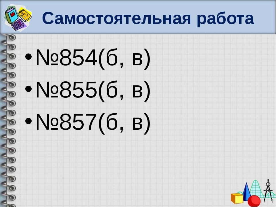 Самостоятельная работа №854(б, в) №855(б, в) №857(б, в)