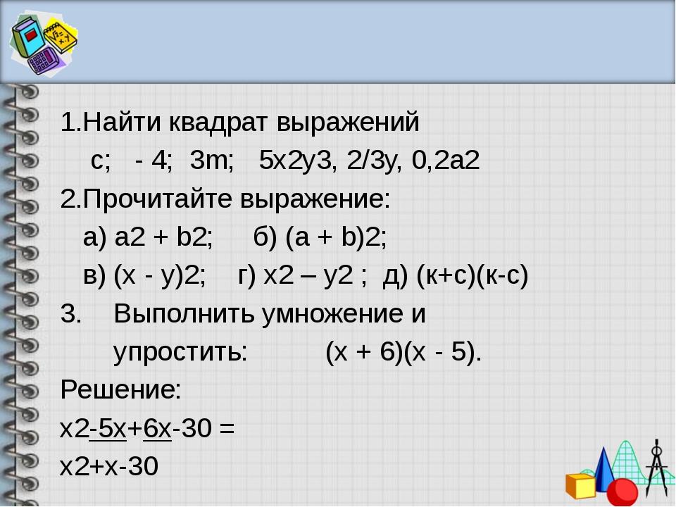 1.Найти квадрат выражений с; - 4; 3m; 5x2y3, 2/3у, 0,2а2 2.Прочитайте выраже...