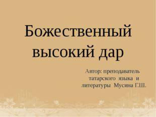 Божественный высокий дар Автор: преподаватель татарского языка и литературы М