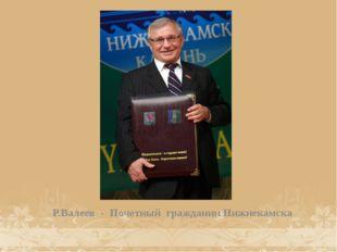 Р.Валеев - Почетный гражданин Нижнекамска