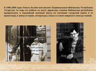 В 1986-2000 годах Разиль Валеев возглавляет Национальную библиотеку Республик
