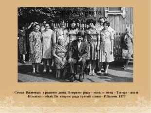 Семья Валеевых у родного дома. В первом ряду – мать и отец - Тагира - апа и И