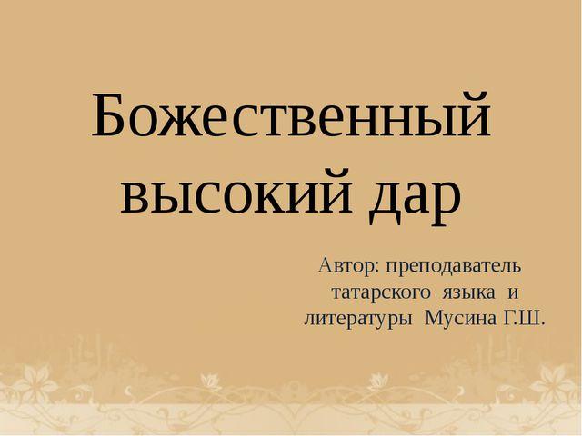 Божественный высокий дар Автор: преподаватель татарского языка и литературы М...