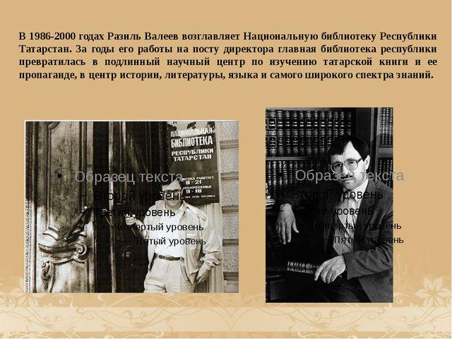 В 1986-2000 годах Разиль Валеев возглавляет Национальную библиотеку Республик...