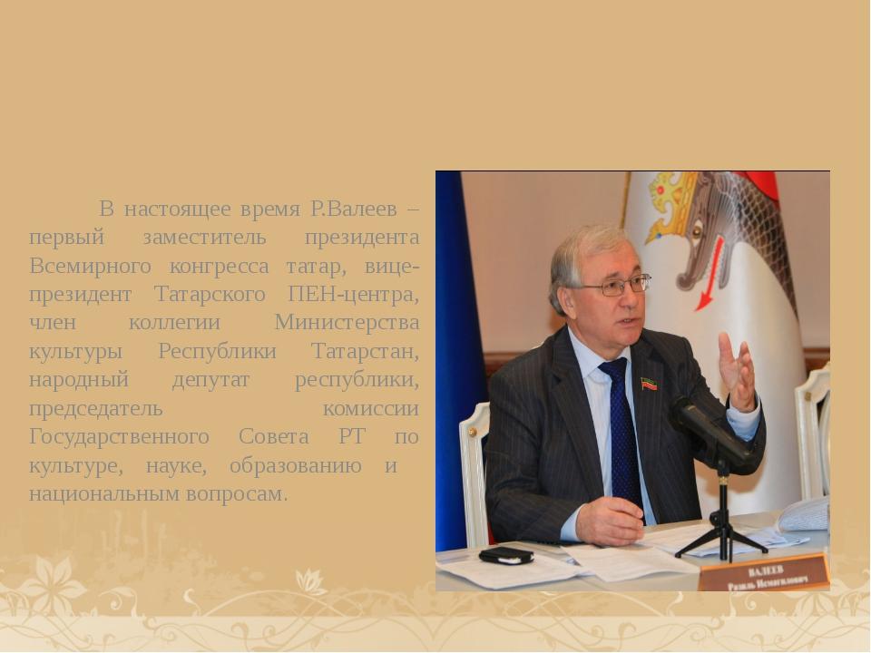 В настоящее время Р.Валеев – первый заместитель президента Всемирного конгре...