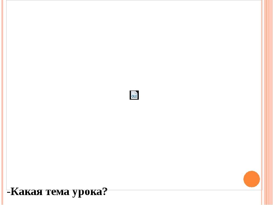 -Какая тема урока?