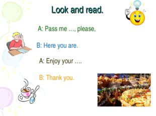 Look and read. A: Pass me …, please, B: Here you are. A: Enjoy your …. B: Tha