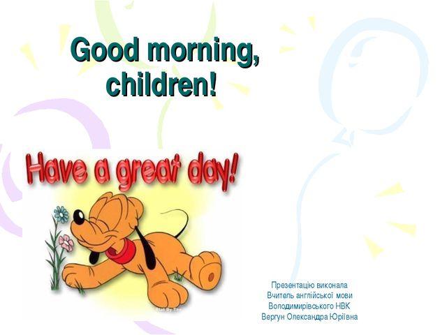 Good morning, children! Презентацію виконала Вчитель англійської мови Володим...