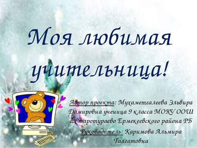 Моя любимая учительница! Автор проекта: Мухаметгалеева Эльвира Дамировна учен...