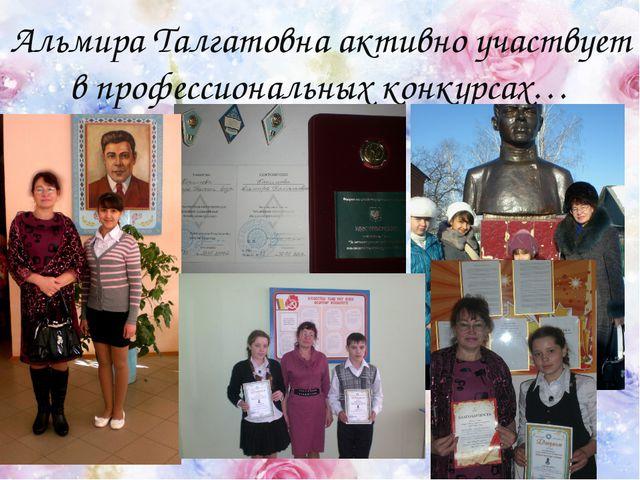 Альмира Талгатовна активно участвует в профессиональных конкурсах…