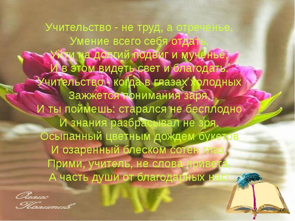 Учительство - не труд, а отреченье, Умение всего себя отдать, Уйти на долгий...