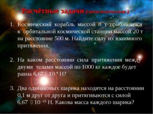 Расчётные задачи (самостоятельно ) Космический корабль массой 8 т приблизился