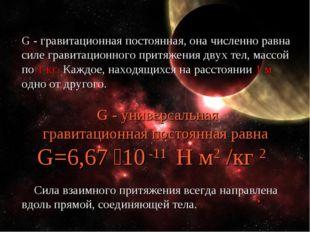 G - гравитационная постоянная, она численно равна силе гравитационного притяж