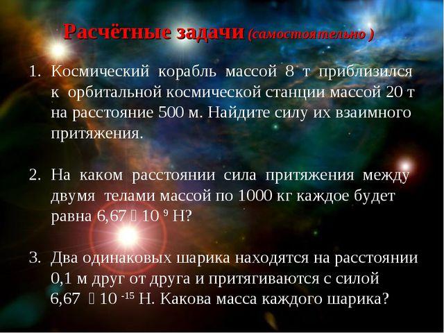 Расчётные задачи (самостоятельно ) Космический корабль массой 8 т приблизился...