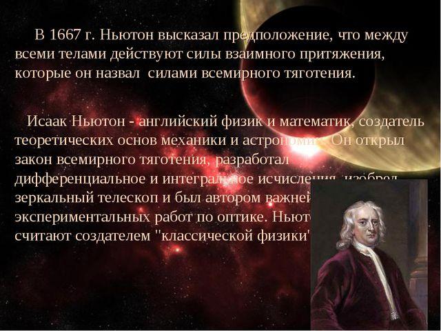 В 1667 г. Ньютон высказал предположение, что между всеми телами действуют си...