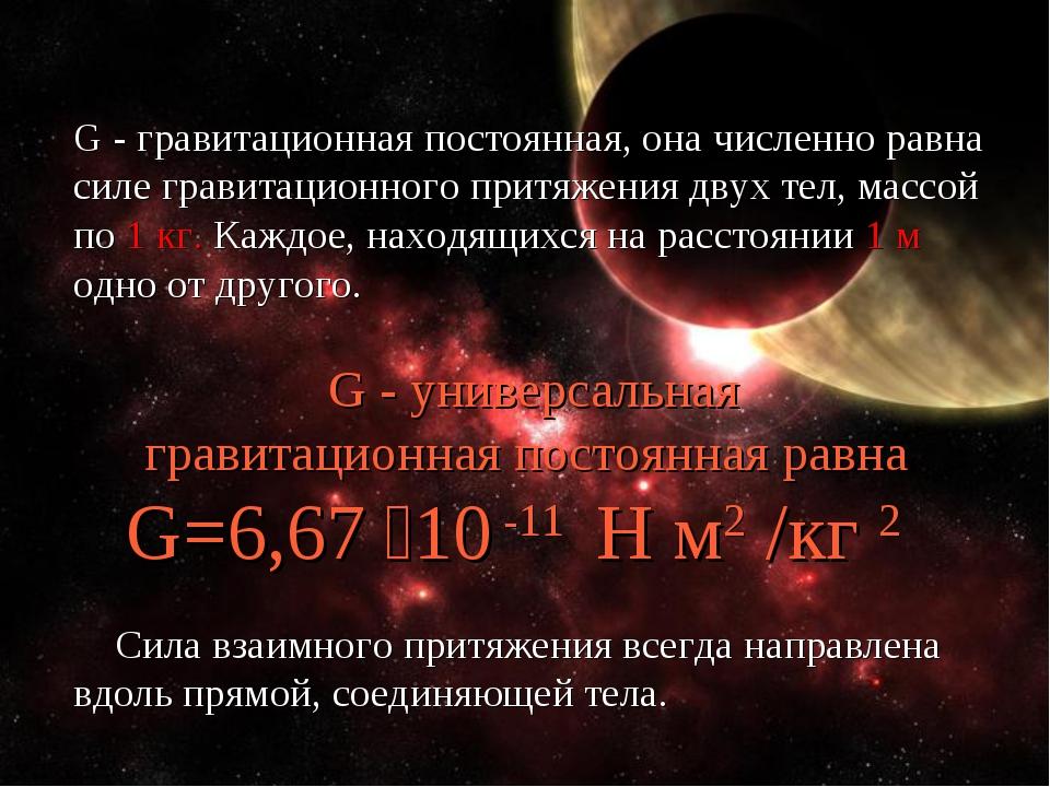 G - гравитационная постоянная, она численно равна силе гравитационного притяж...