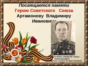 Посвящается памяти Герою Советского Союза Артамонову Владимиру Ивановичу Подг