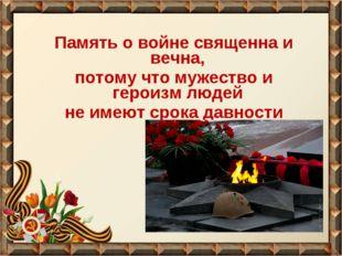 Память о войне священна и вечна, потому что мужество и героизм людей не имеют