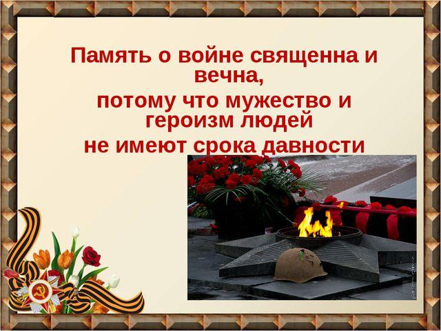 Память о войне священна и вечна, потому что мужество и героизм людей не имеют...