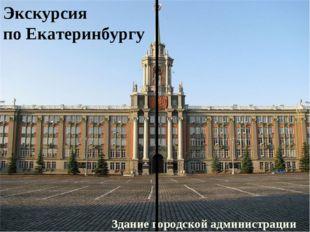 Экскурсия по Екатеринбургу Экскурсия по Екатеринбургу Здание городской админи