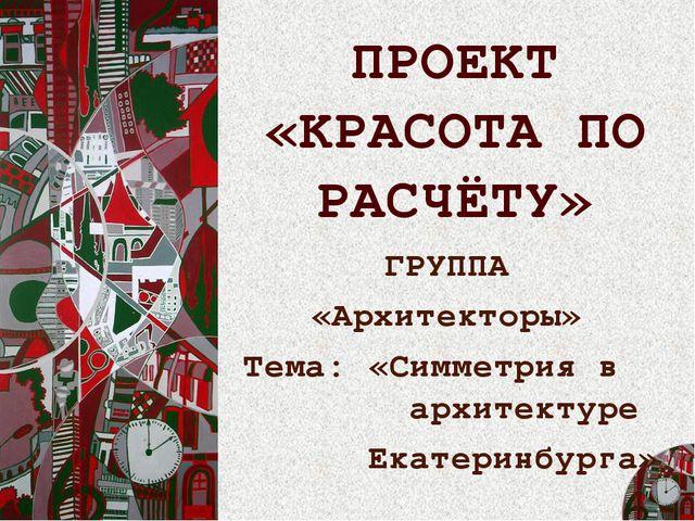ПРОЕКТ «КРАСОТА ПО РАСЧЁТУ» ГРУППА «Архитекторы» Тема: «Симметрия в архитекту...