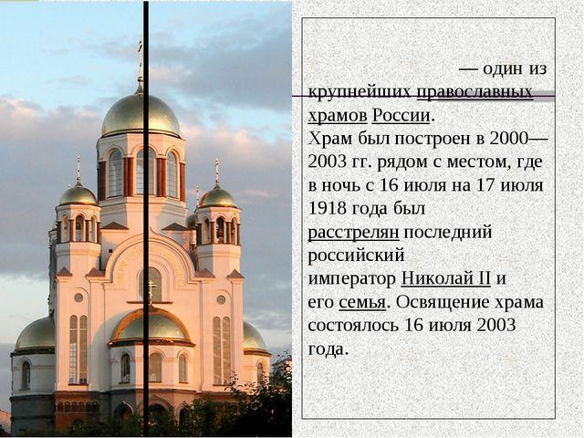 Храм-на-Крови́— один из крупнейшихправославных храмовРоссии. Храм был пост...