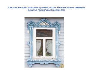 Крестьянские избы украшались резным узором. На окнах висели занавески, вышиты