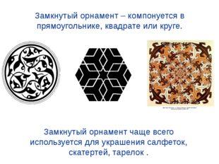 Замкнутый орнамент – компонуется в прямоугольнике, квадрате или круге. Замкну