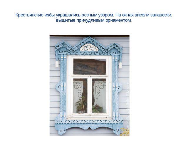 Крестьянские избы украшались резным узором. На окнах висели занавески, вышиты...
