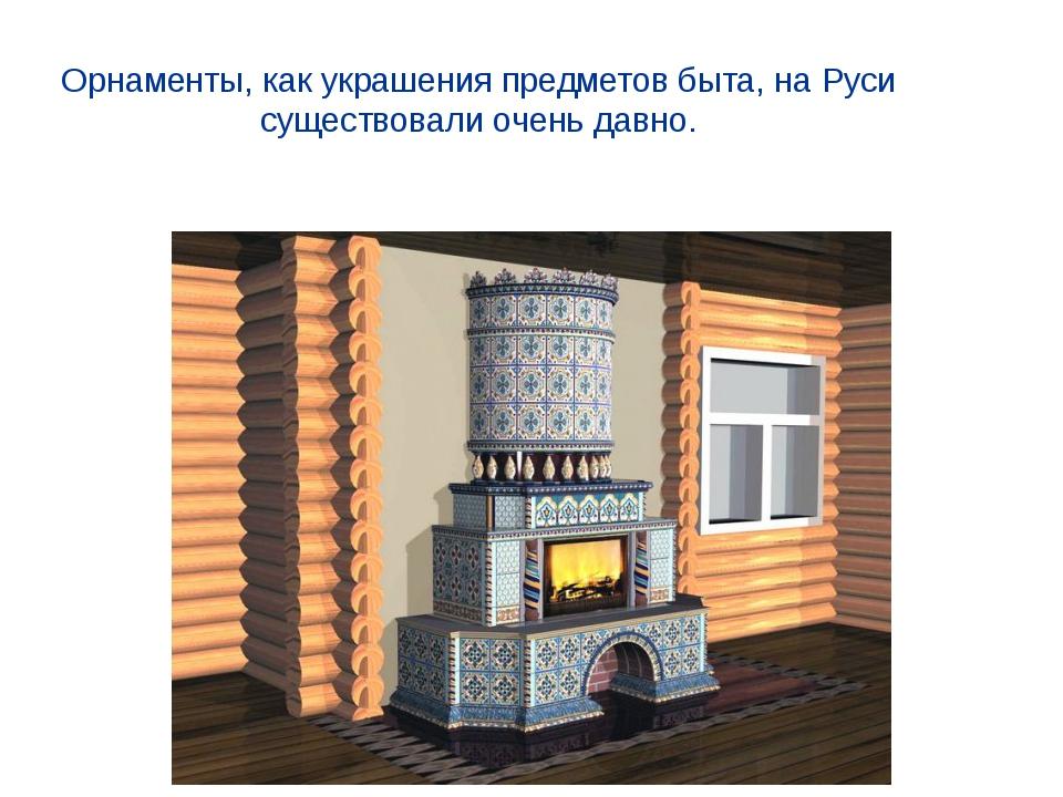 Орнаменты, как украшения предметов быта, на Руси существовали очень давно.