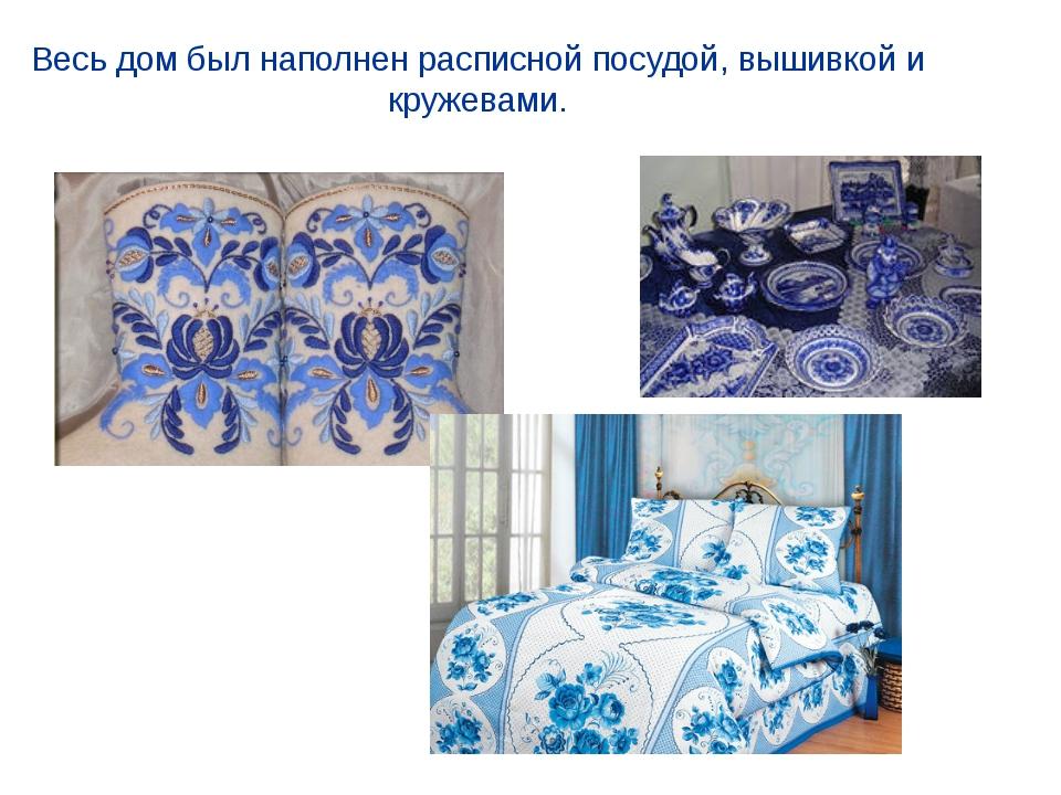 Весь дом был наполнен расписной посудой, вышивкой и кружевами.