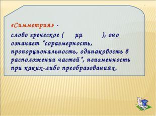 """«Симметрия» - слово греческое ( συμμετρία), оно означает """"соразмерность, проп"""