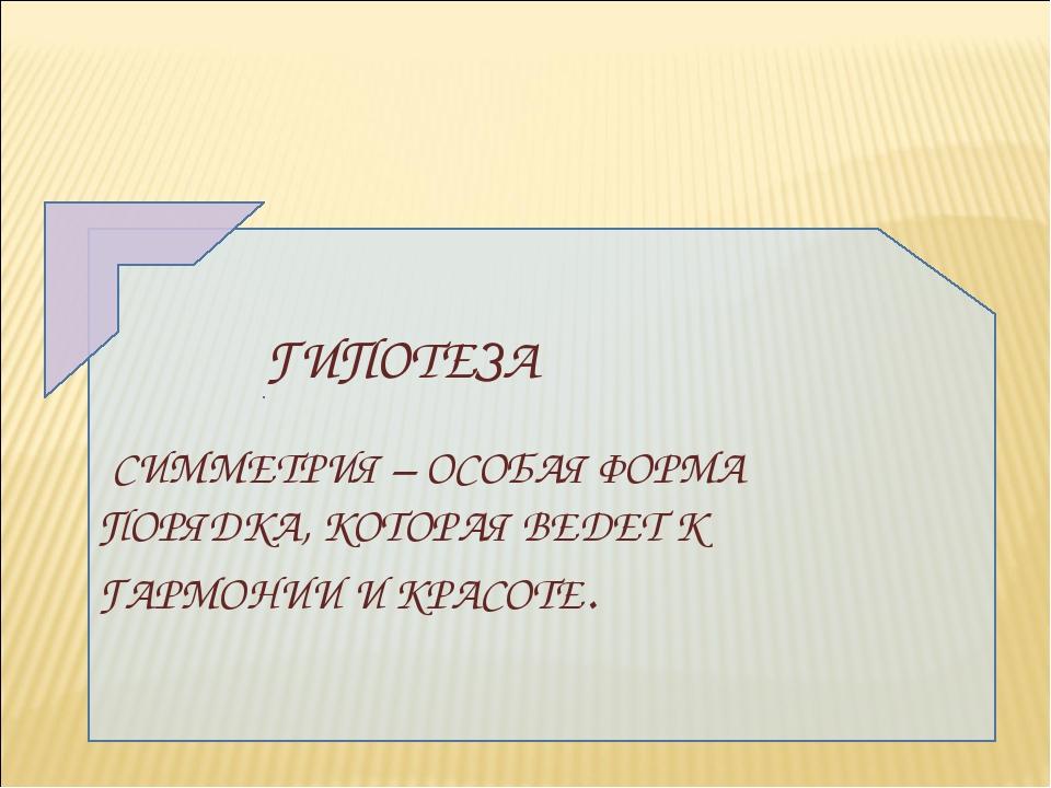 ГИПОТЕЗА СИММЕТРИЯ – ОСОБАЯ ФОРМА ПОРЯДКА, КОТОРАЯ ВЕДЕТ К ГАРМОНИИ И КРАСОТЕ.